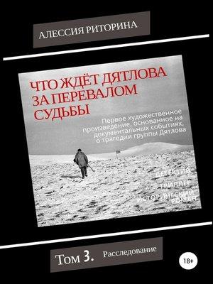 cover image of Что ждёт Дятлова за перевалом судьбы. Том 3. Расследование