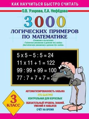 cover image of 3000 логических примеров по математике. Сложение и вычитание. Табличное умножение и деление без скобок. Внетабличное умножение и деление без скобок. 3 класс