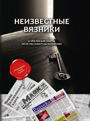 cover image of Неизвестные Вязники. О чем писали газеты, но не расскажут на экскурсиях