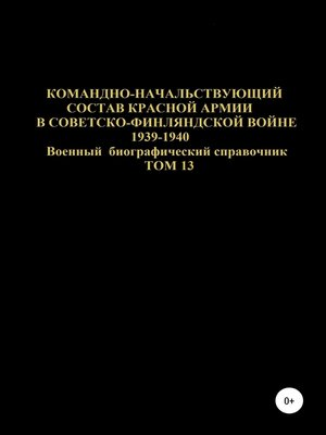 cover image of Командно-начальствующий состав Красной Армии в советско-финляндской войне 1939-1940 гг. Том 13