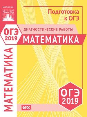 cover image of Математика. Подготовка к ОГЭ в 2019 году. Диагностические работы
