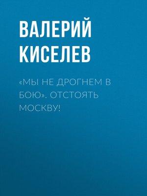 cover image of «Мы не дрогнем в бою». Отстоять Москву!
