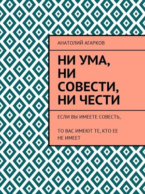 cover image of Ни ума, ни совести, ни чести. Если Вы имеете совесть, то Вас имеют те, кто ее неимеет