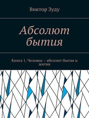 cover image of Абсолют бытия. Книга 1. Человек – абсолют бытия и жития