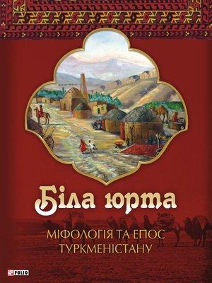 cover image of Біла юрта. Міфологія та епос Туркменістану