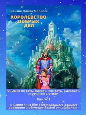 cover image of Королевство добрыхдел. Учимся читать, писать, считать, рисовать и сочинять стихи. Книга 1