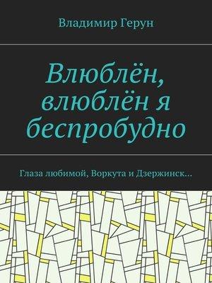 cover image of Влюблён, влюблён я беспробудно. Глаза любимой, Воркута и Дзержинск...