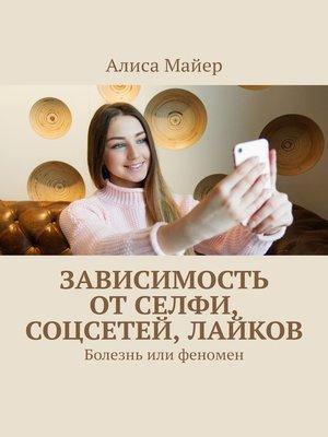 cover image of Зависимость отселфи, соцсетей, лайков. Болезнь или феномен