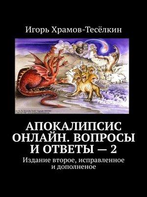 cover image of Апокалипсис онлайн. Вопросы иответы–2. Издание второе, исправленное идополненое