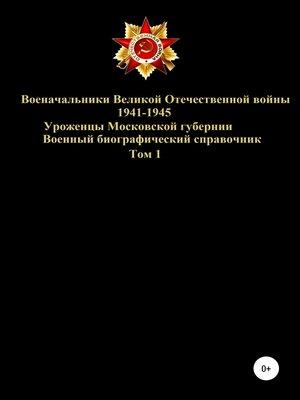 cover image of Военачальники Великой Отечественной войны – уроженцы Московской губернии. Том 1
