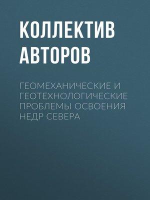 cover image of Геомеханические и геотехнологические проблемы освоения недр Севера