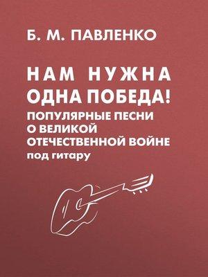 cover image of Нам нужна одна Победа! Популярные песни о Великой Отечественной войне под гитару