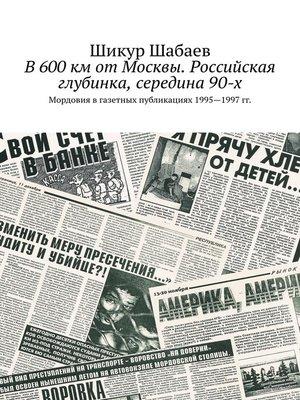 cover image of В600км отМосквы. Российская глубинка, середина90-х. Мордовия в газетных публикациях 1995—1997 гг.