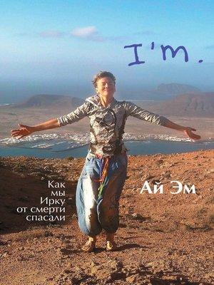 cover image of Ай Эм. Как мы Ирку от смерти спасали