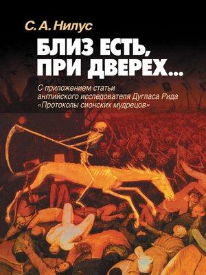 cover image of Близ есть, при дверех... С приложением статьи английского исследователя Дугласа Рида «Протоколы сионских мудрецов»