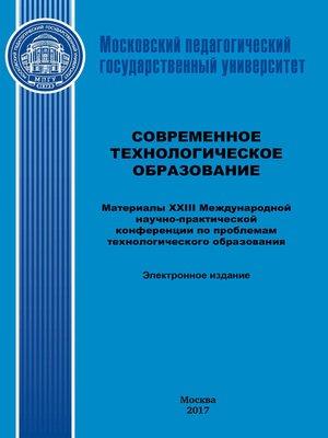 cover image of Современное технологическое образование. Материалы XXIII Международной научно-практический конференции по проблемам технологического образования