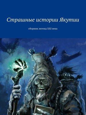 cover image of Страшные истории Якутии. Сборник легенд XXIвека