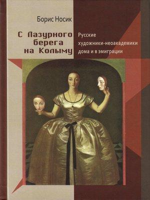 cover image of С Лазурного Берега на Колыму. Русские художники-неоакадемики дома и в эмиграции
