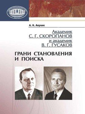 cover image of Академик С. Г. Скоропанов и академик В. Г. Гусаков. Грани становления и поиска