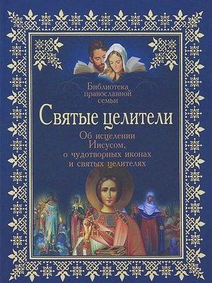 cover image of Святые целители. Об исцелениях Иисусом Христом, о чудотворных иконах и святых целителях