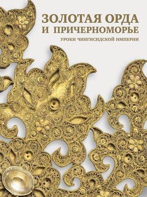 cover image of Золотая Орда и Причерноморье. Уроки Чингисидской империи