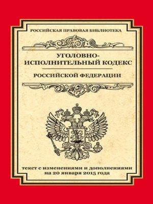 cover image of Уголовно-исполнительный кодекс Российской Федерации. Текст с изменениями и дополнениями на 20 января 2015 года