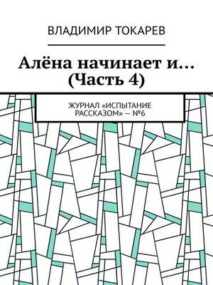 cover image of Алёна начинает и... (Часть 4). Журнал «Испытание рассказом»–№6
