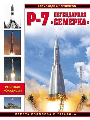cover image of Р-7. Легендарная «семерка». Ракета Королева и Гагарина