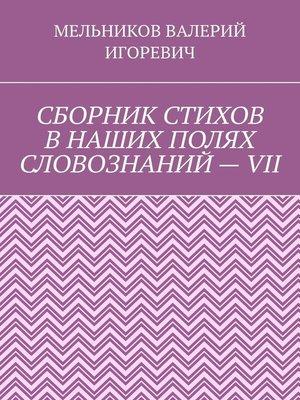 cover image of СБОРНИК СТИХОВ ВНАШИХ ПОЛЯХ СЛОВОЗНАНИЙ–VII