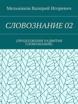 cover image of СЛОВОЗНАНИЕ02. (ПРОДОЛЖЕНИЕ РАЗВИТИЯ СЛОВОЗНАНИЙ)