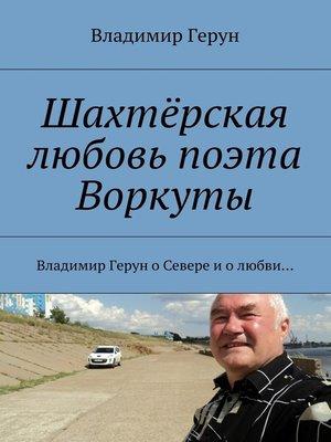 cover image of Шахтёрская любовь поэта Воркуты. Владимир Герун оСевере иолюбви...