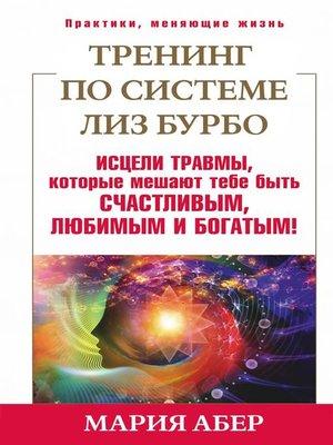 cover image of Тренинг по системе Лиз Бурбо. Исцели травмы, которые мешают тебе быть счастливым, любимым и богатым!