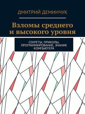 cover image of Взломы среднего ивысокого уровня. Секреты, приколы, программирование, знание компьютера