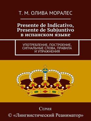 cover image of Presente de Indicativo, Presente de Subjuntivo виспанском языке. Употребление, построение, сигнальные слова, правила иупражнения