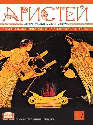 cover image of Журнал Аристей. Вестник классической филологии и античной истории. Том XVII, 2018