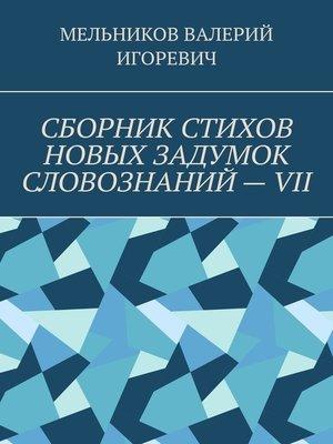 cover image of СБОРНИК СТИХОВ НОВЫХ ЗАДУМОК СЛОВОЗНАНИЙ–VII