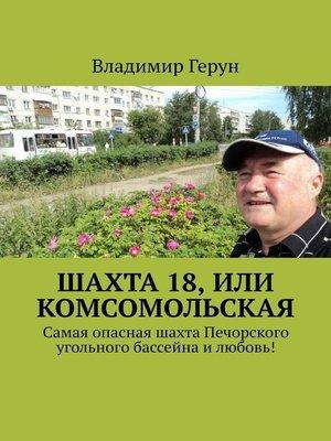 cover image of Шахта 18, или Комсомольская. Самая опасная шахта Печорского угольного бассейна илюбовь!