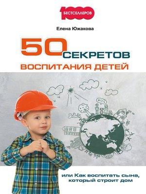 cover image of 50 секретов воспитания детей, или Как воспитать сына, который строит дом