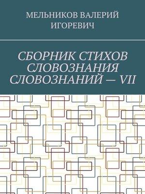 cover image of СБОРНИК СТИХОВ СЛОВОЗНАНИЯ СЛОВОЗНАНИЙ–VII