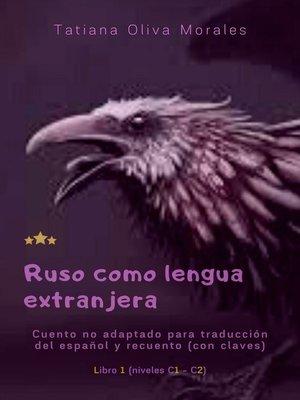 cover image of Ruso como lengua extranjera. Cuento no adaptado para traducción del español y recuento (con claves). Libro 1 (niveles C1—C2)