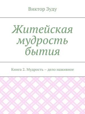 cover image of Житейская мудрость бытия. Книга 2. Мудрость – дело наживное