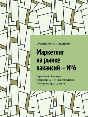 cover image of Маркетинг нарынке вакансий–№6. Стратегия. Карьера. Маркетинг. Личные продажи. Командообразование