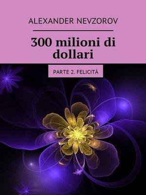 cover image of 300milioni di dollari. Parte 2. Felicità