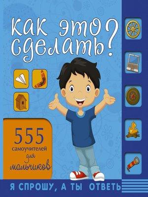 cover image of Как это сделать? 555 самоучителей для мальчиков