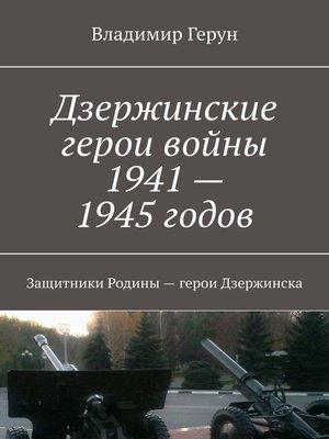cover image of Дзержинские герои войны 1941—1945годов. Защитники Родины– герои Дзержинска