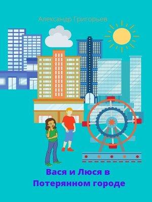 cover image of Вася и Люся вПотерянном городе