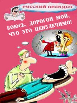 cover image of Боюсь, дорогой мой, что это неизлечимо! Анекдоты ко всемирному Дню больного