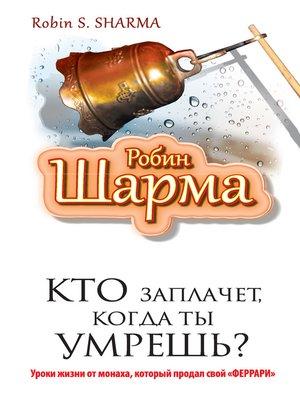 cover image of Кто заплачет, когда ты умрешь? Уроки жизни от монаха, который продал свой «феррари»