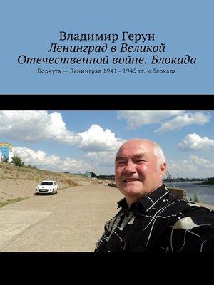 cover image of Ленинград в Великой Отечественной войне. Блокада. Воркута– Ленинград 1941—1945 гг. иблокада