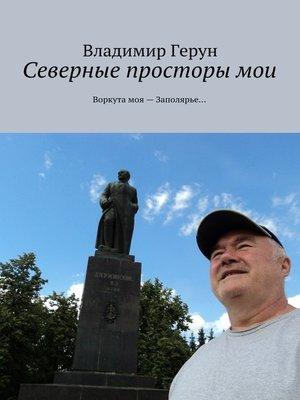 cover image of Северные просторы мои. Воркута моя– Заполярье...